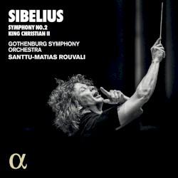 Symphony no. 2 / King Christian II by Sibelius ;   Gothenburg Symphony Orchestra ,   Santtu-Matias Rouvali